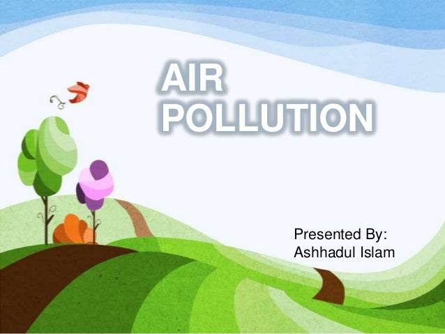 AIR POLLUTION Presented By: Ashhadul Islam