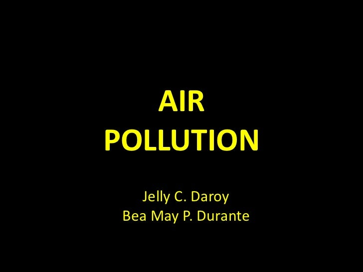 AIRPOLLUTION   Jelly C. Daroy Bea May P. Durante