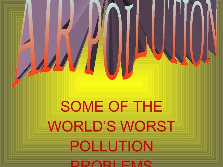 SOME OF THE WORLD'S WORST POLLUTION PROBLEMS AIR POLLUTION