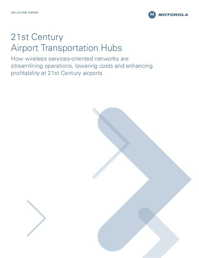S O L U T I O N PA P E R  21st Century Airport Transportation Hubs How wireless services-oriented networks are streamlinin...