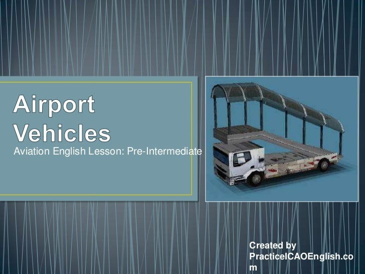 Airport Vehicles<br />Aviation English Lesson: Pre-Intermediate<br />Created by<br />PracticeICAOEnglish.com<br />