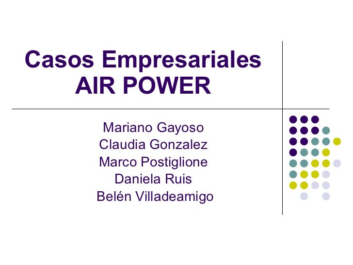 Casos Empresariales AIR POWER Mariano Gayoso Claudia Gonzalez Marco Postiglione Daniela Ruis Belén Villadeamigo