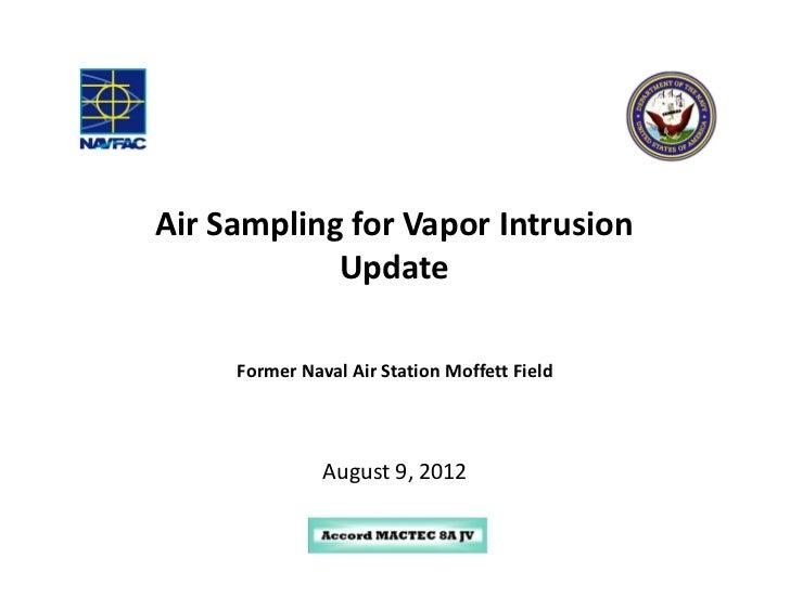 Air Sampling for Vapor Intrusion            Update     Former Naval Air Station Moffett Field               August 9, 2012