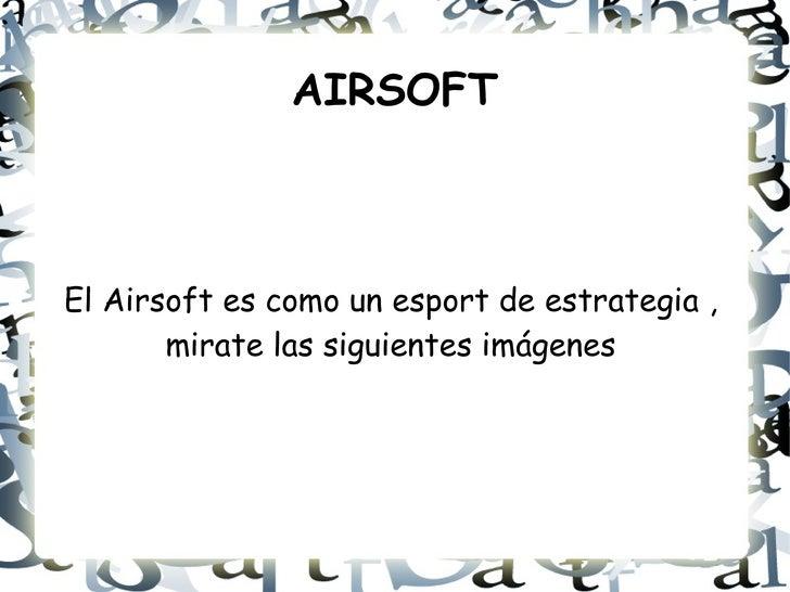 AIRSOFT El Airsoft es como un esport de estrategia , mirate las siguientes imágenes