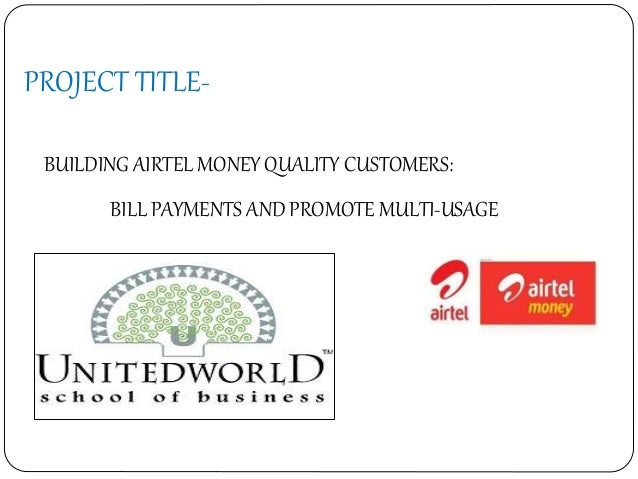 PROJECT TITLE- BUILDING AIRTEL MONEY QUALITY CUSTOMERS: BILL PAYMENTS AND PROMOTE MULTI-USAGE