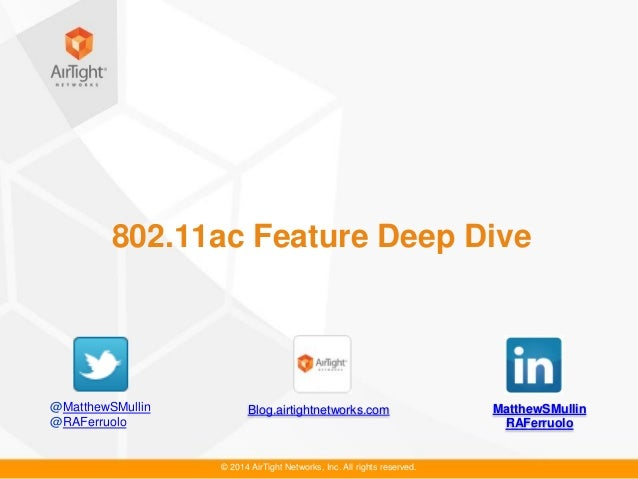 © 2014 AirTight Networks, Inc. All rights reserved. 802.11ac Feature Deep Dive MatthewSMullin RAFerruolo Blog.airtightnetw...