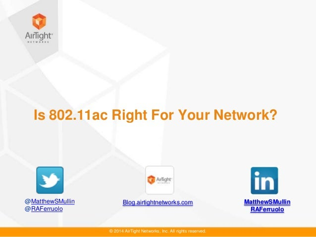 © 2014 AirTight Networks, Inc. All rights reserved. Is 802.11ac Right For Your Network? MatthewSMullin RAFerruolo Blog.air...