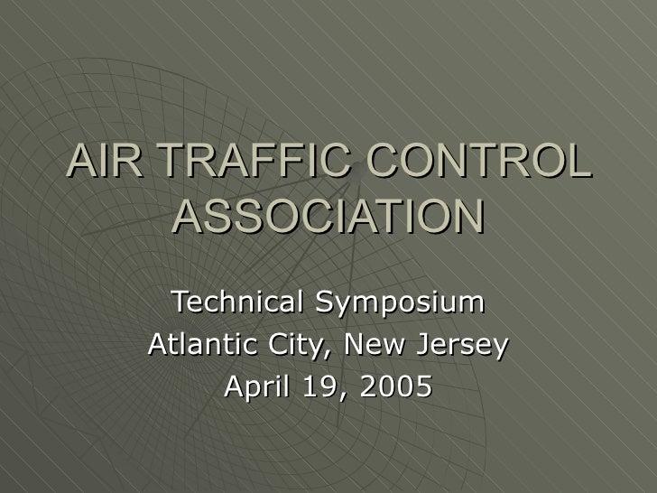 AIR TRAFFIC CONTROL ASSOCIATION Technical Symposium Atlantic City, New Jersey April 19, 2005
