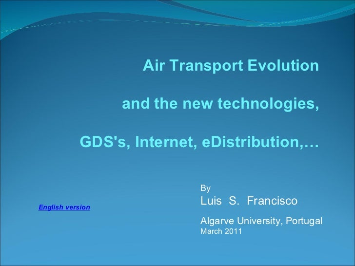 By  Luis  S.  Francisco Algarve University, Portugal March 2011 Air Transport Evolution and the new technologies , GDS's, ...