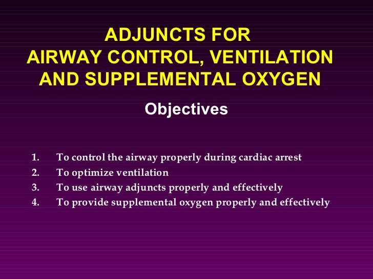 ADJUNCTS FORAIRWAY CONTROL, VENTILATION AND SUPPLEMENTAL OXYGEN                      Objectives1.   To control the airway ...