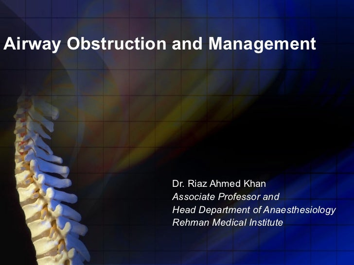 Airway Obstruction and Management Dr. Riaz Ahmed Khan Associate Professor and  Head Department of Anaesthesiology Rehman M...