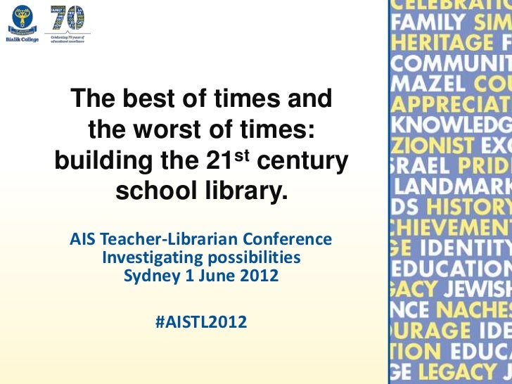 The best of times and  the worst of times:building the 21st century     school library. AIS Teacher-Librarian Conference  ...