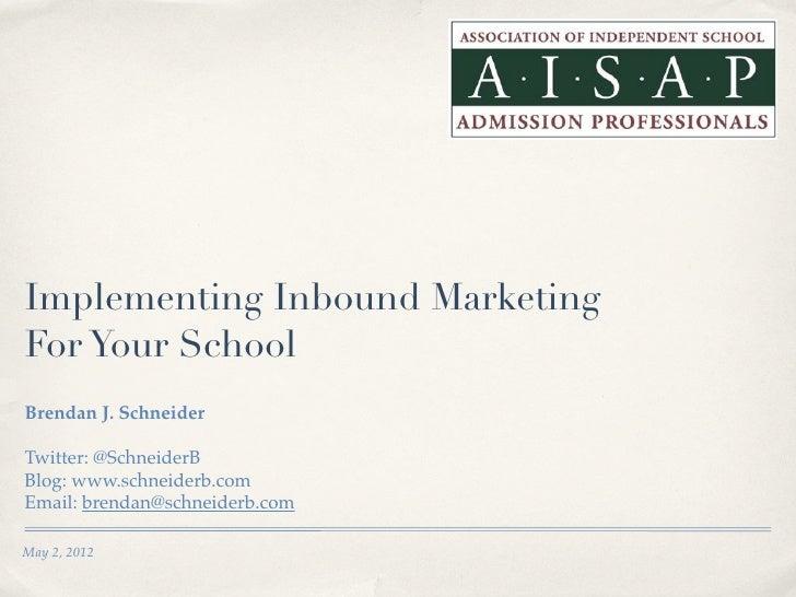 Implementing Inbound MarketingFor Your SchoolBrendan J. SchneiderTwitter: @SchneiderBBlog: www.schneiderb.comEmail: brenda...