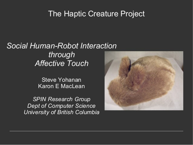 The Haptic Creature ProjectSocial Human-Robot Interaction            through        Affective Touch          Steve Yohanan...