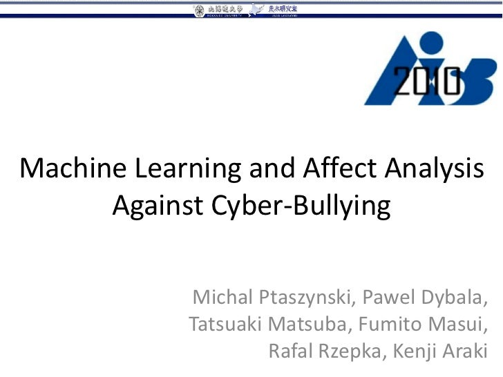 Machine Learning and Affect Analysis      Against Cyber-Bullying             Michal Ptaszynski, Pawel Dybala,             ...