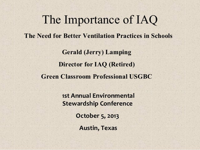 The Importance of IAQ The Need for Better Ventilation Practices in Schools Gerald (Jerry) Lamping Director for IAQ (Retire...