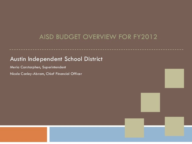 AISD BUDGET OVERVIEW FOR FY2012 Austin Independent School District Meria Carstarphen, Superintendent Nicole Conley-Abram, ...