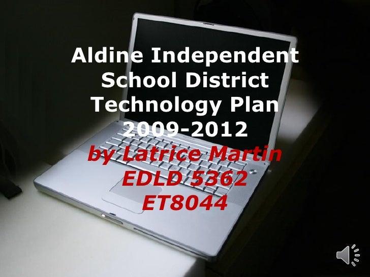 Aldine Independent  School District Technology Plan    2009-2012 by Latrice Martin    EDLD 5362      ET8044     Powerpoint...