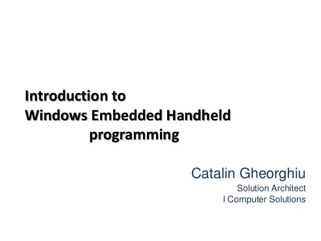 Introduction to Windows Embedded Handheld programming Catalin Gheorghiu Solution Architect I Computer Solutions