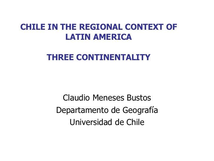 CHILE IN THE REGIONAL CONTEXT OF LATIN AMERICA THREE CONTINENTALITY Claudio Meneses Bustos Departamento de Geografía Unive...