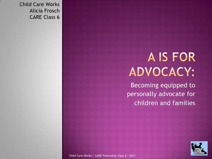 A is for Advocacy:<br />Becoming equipped to<br /> personally advocate for <br />children and families<br />Child Care Wor...