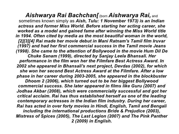 Aishwarya Rai Bachchan[ (born Aishwarya Rai, and    sometimes known simply as Aish, Tulu: 1 November 1973) is an Indian   ...