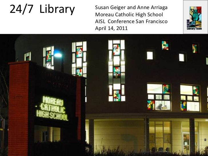 24/7  Library<br />Susan Geiger and Anne Arriaga<br />Moreau Catholic High School<br />AISL  Conference San Francisco<br /...
