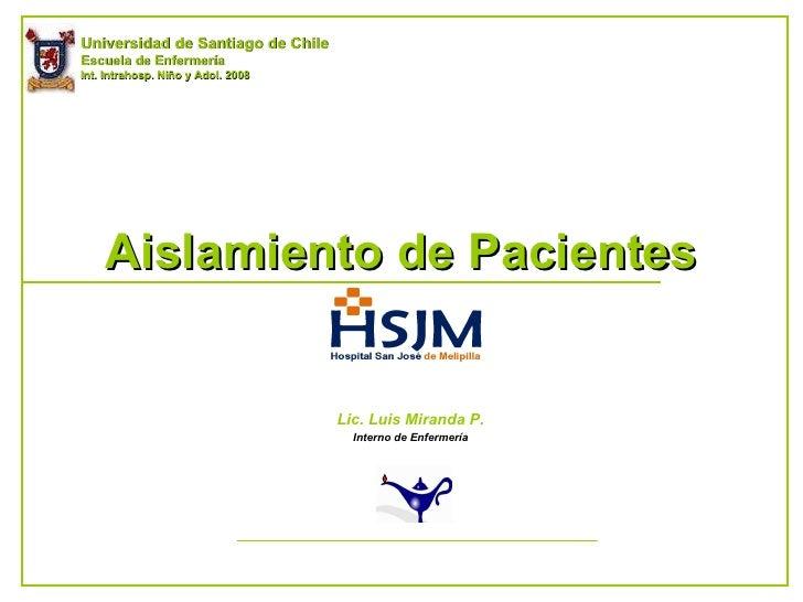 Aislamiento de Pacientes Lic. Luis Miranda P. Interno de Enfermería Universidad de Santiago de Chile Escuela de Enfermería...