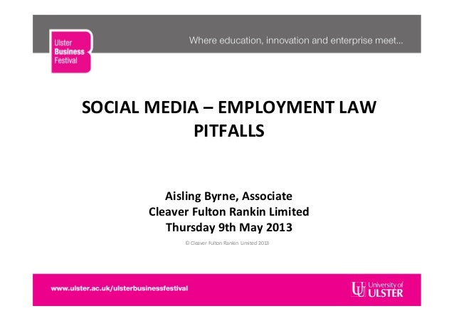 SOCIAL	  MEDIA	  –	  EMPLOYMENT	  LAW	  PITFALLS	  	  	  	  	  Aisling	  Byrne,	  Associate	  Cleaver	  Fulton	  Rankin	  ...