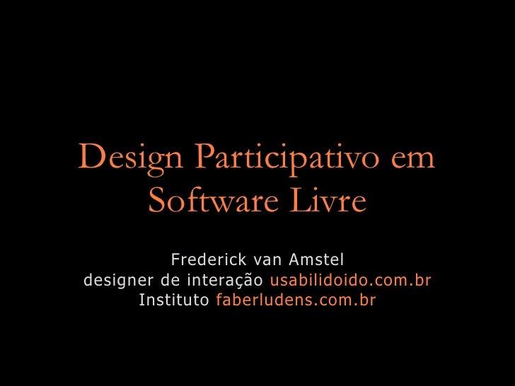 Design Participativo em     Software Livre           Frederick van Amstel designer de interação usabilidoido.com.br       ...