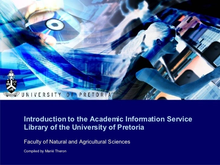 Introduction to the Academic Information Service Library of the University of Pretoria Faculty of Natural and Agricultural...