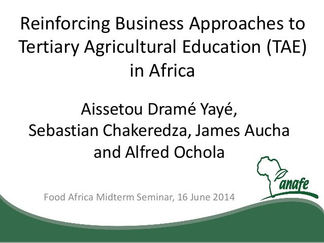 Food Africa Midterm Seminar, 16 June 2014 Reinforcing Business Approaches to Tertiary Agricultural Education (TAE) in Afri...
