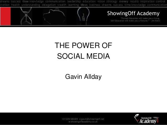 """t:01229 580220 e:gavin@showingoff.net w:showingoffacademy.co.uk THE POWER OF SOCIAL MEDIA Gavin Allday """"Formal Education w..."""