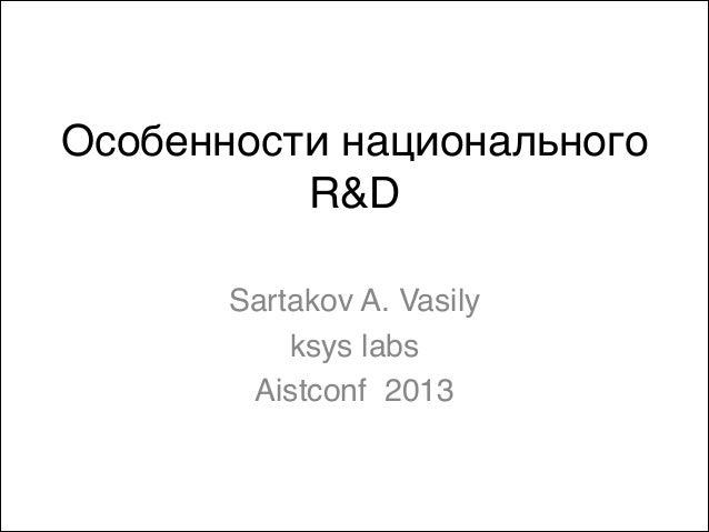 Особенности национальногоR&DSartakov A. Vasilyksys labs Aistconf 2013