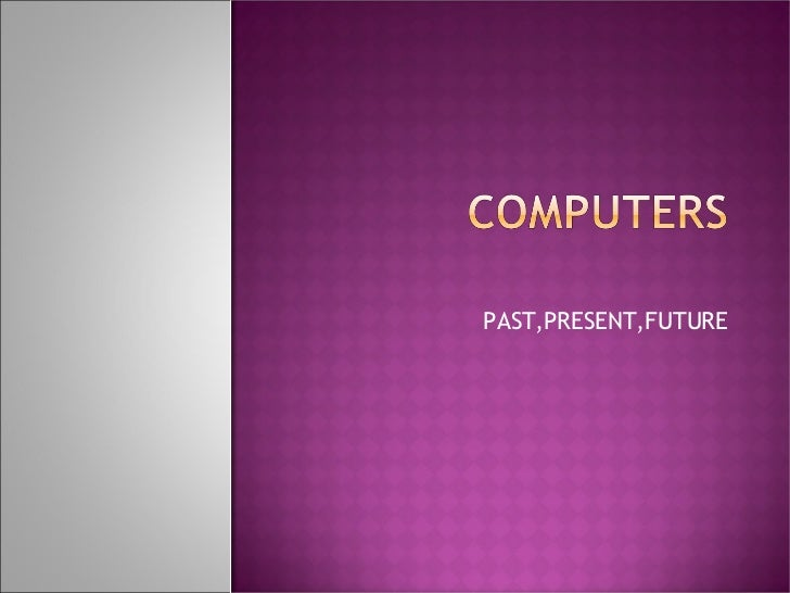 past present and future of computers The difference between the present computers are becoming smaller and if you found this grammar guide about the present vs progressive vs past tense.