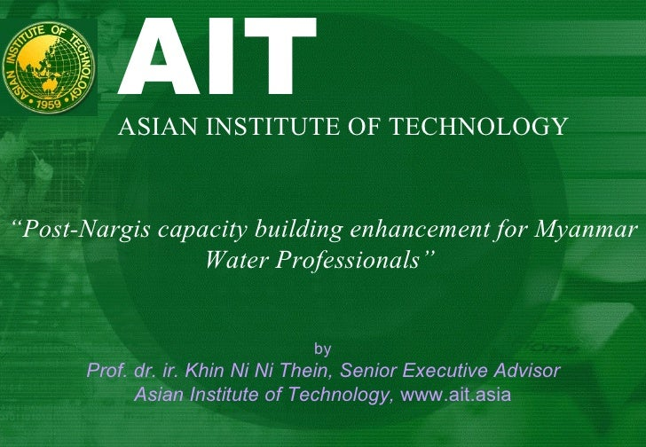 """AIT  ASIAN INSTITUTE OF TECHNOLOGY """" Post-Nargis capacity building enhancement for Myanmar Water Professionals""""  by Prof. ..."""