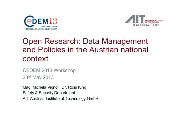 Open Research: Data Managementand Policies in the Austrian nationalcontextCEDEM 2013 Workshop23rd May 2013Mag. Michela Vig...