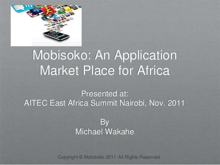 Mobisoko: An Application   Market Place for Africa               Presented at:AITEC East Africa Summit Nairobi, Nov. 2011 ...