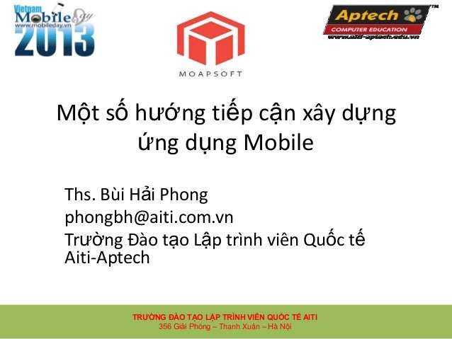 Một số hướng tiếp cận xây dựngứng dụng MobileThs. Bùi Hải Phongphongbh@aiti.com.vnTrường Đào tạo Lập trình viên Quốc tếAit...