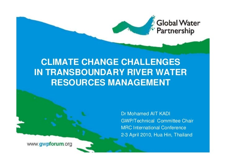 Climate Change Challenges in Transboundary River Water Resources Management presented by Dr .Mohamed AIT KADI ,GWP/Technical Committee Chair MRC at International Conference 2-3 April 2010, Hua Hin, Thailand