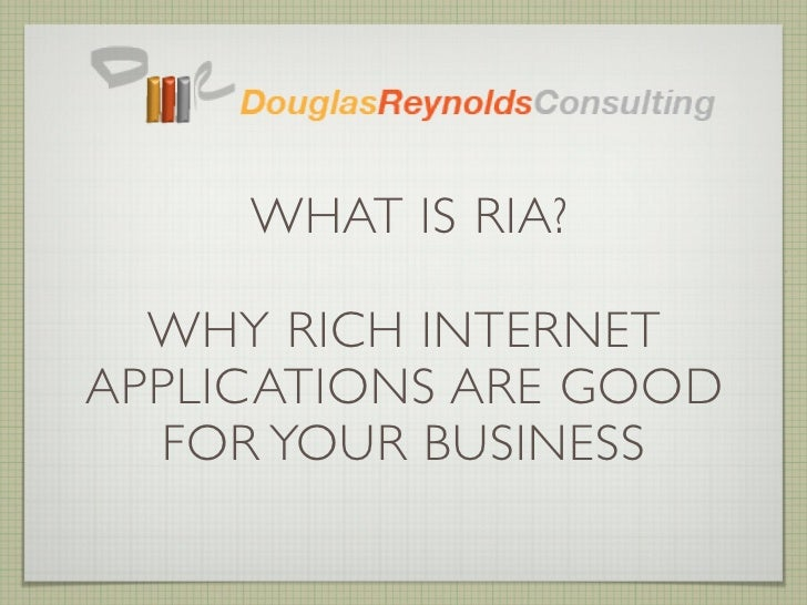 WHAT IS RIA?  WHY RICH INTERNETAPPLICATIONS ARE GOOD  FOR YOUR BUSINESS