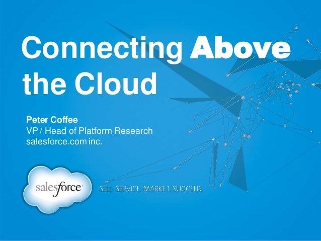 Peter Coffee VP / Head of Platform Research salesforce.com inc. Connecting Above the Cloud