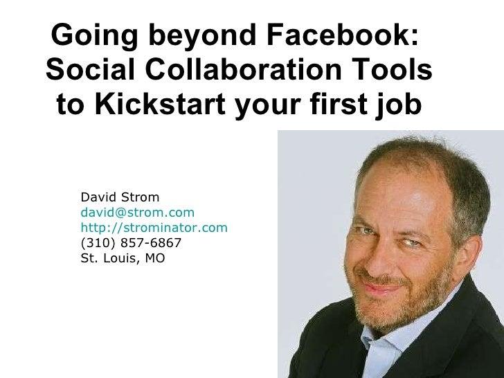 Going beyond Facebook:  Social Collaboration Tools to Kickstart your first job David Strom [email_address] http://stromina...