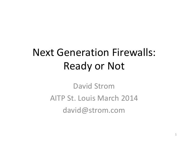 Next Generation Firewalls: Ready or Not David Strom AITP St. Louis March 2014 david@strom.com 1