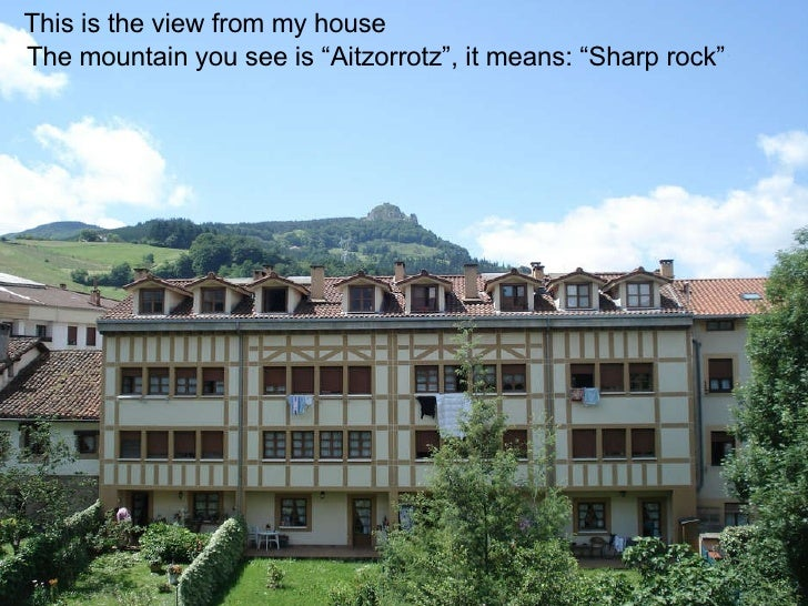 "This is the view from my house The mountain you see is ""Aitzorrotz"", it means: ""Sharp rock"""