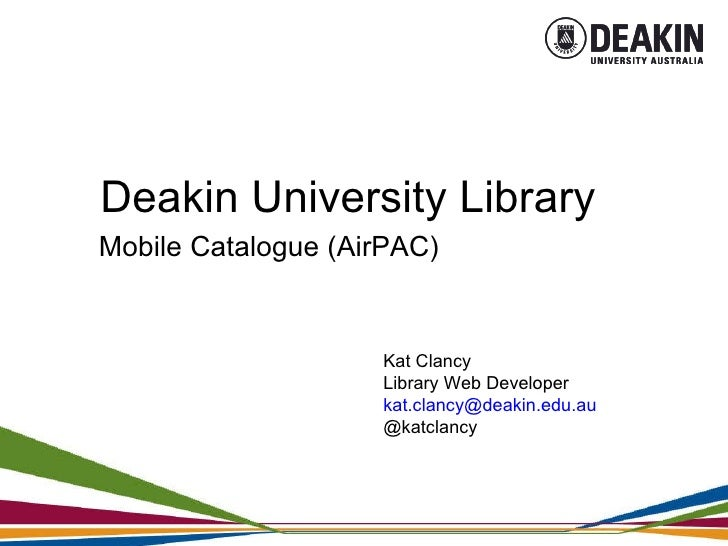 Deakin University Library Mobile Catalogue (AirPAC) Kat Clancy Library Web Developer [email_address] @katclancy