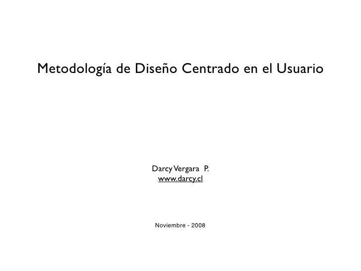 Metodología de Diseño Centrado en el Usuario                      Darcy Vergara P.                   www.darcy.cl         ...