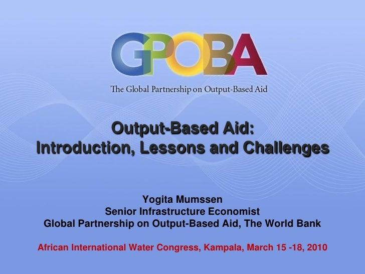 Output-Based Aid: Introduction, Lessons and Challenges                        Yogita Mumssen              Senior Infrastru...