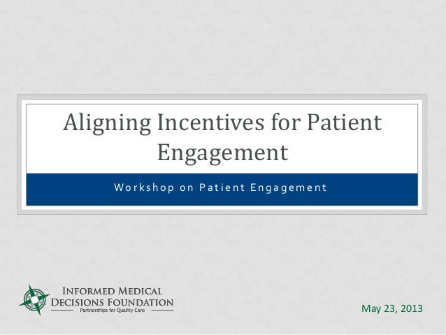 Wo r k s h o p o n P a t i e n t E n g a g e m e n t Aligning Incentives for Patient Engagement May 23, 2013