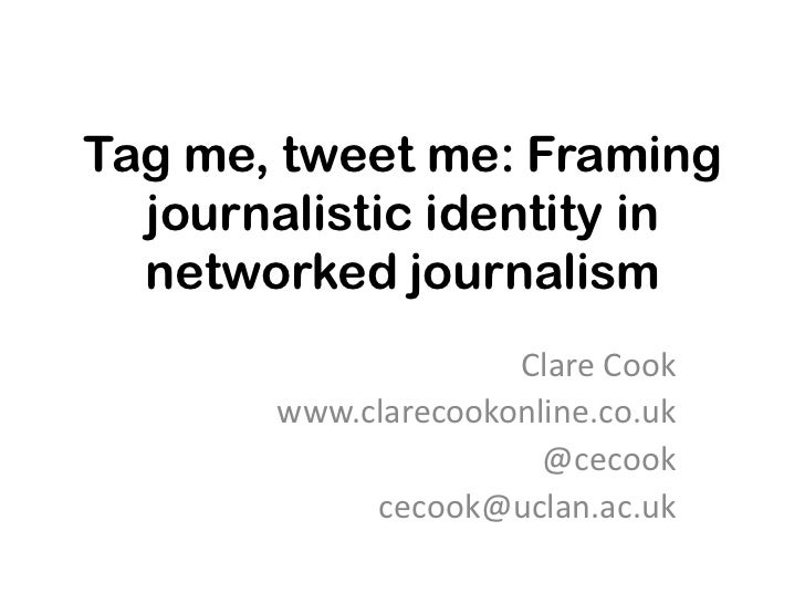 Tag me, tweet me: Framing  journalistic identity in  networked journalism                     Clare Cook       www.clareco...